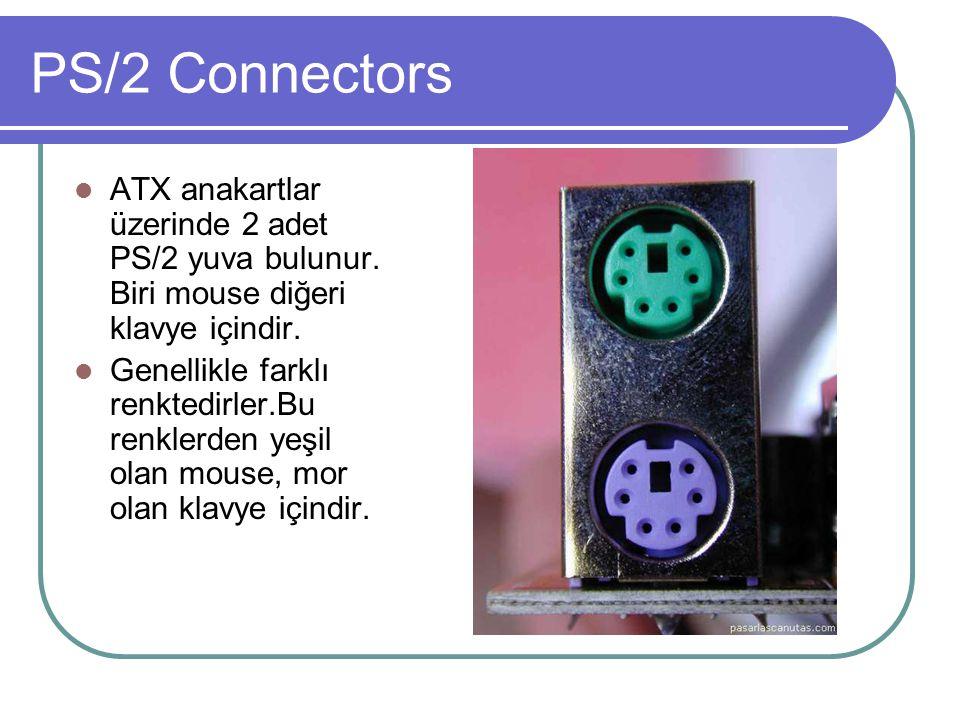 PS/2 Connectors  ATX anakartlar üzerinde 2 adet PS/2 yuva bulunur. Biri mouse diğeri klavye içindir.  Genellikle farklı renktedirler.Bu renklerden y