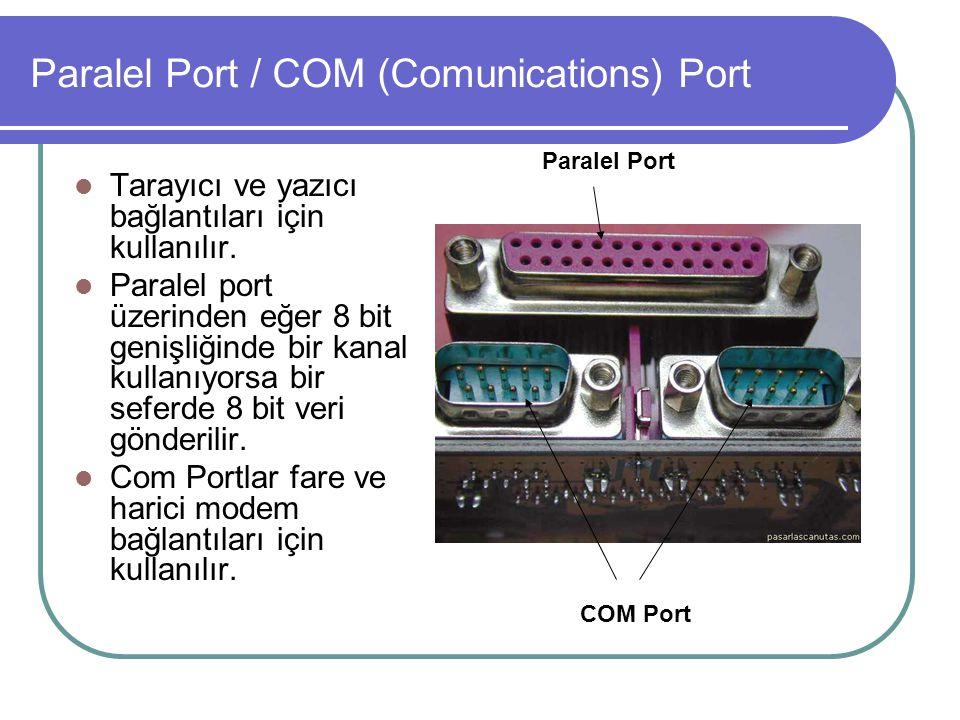 Paralel Port / COM (Comunications) Port  Tarayıcı ve yazıcı bağlantıları için kullanılır.  Paralel port üzerinden eğer 8 bit genişliğinde bir kanal