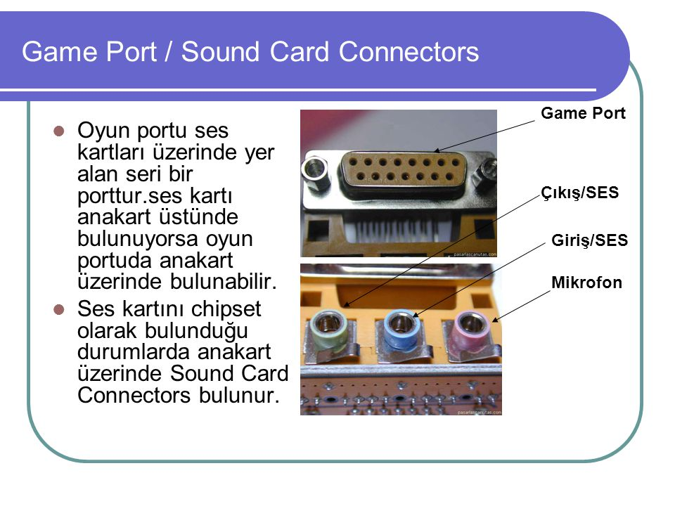 Game Port / Sound Card Connectors  Oyun portu ses kartları üzerinde yer alan seri bir porttur.ses kartı anakart üstünde bulunuyorsa oyun portuda anak