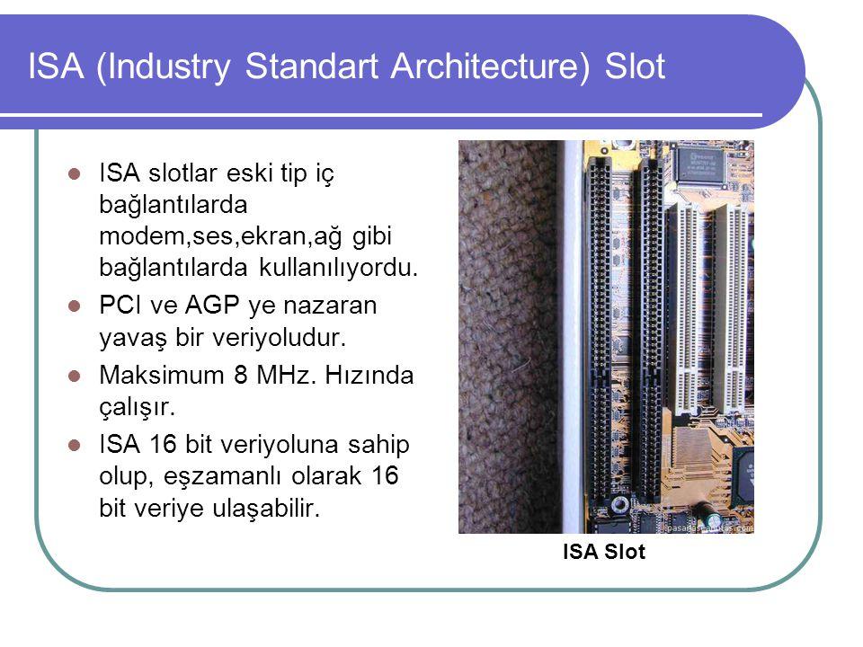 ISA (Industry Standart Architecture) Slot  ISA slotlar eski tip iç bağlantılarda modem,ses,ekran,ağ gibi bağlantılarda kullanılıyordu.  PCI ve AGP y