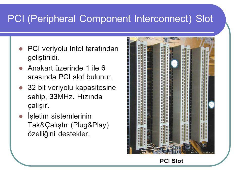 PCI (Peripheral Component Interconnect) Slot  PCI veriyolu Intel tarafından geliştirildi.  Anakart üzerinde 1 ile 6 arasında PCI slot bulunur.  32