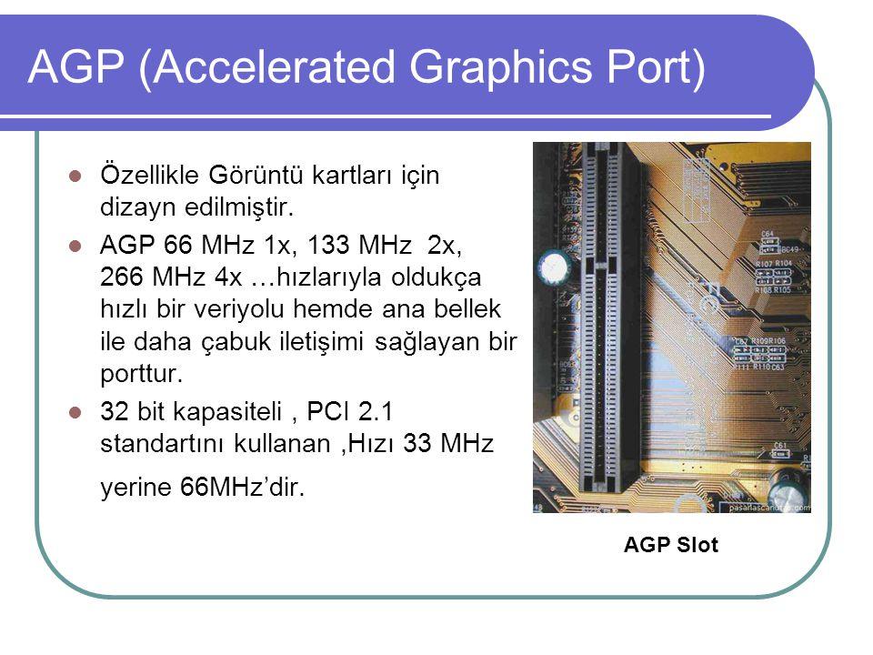 AGP (Accelerated Graphics Port)  Özellikle Görüntü kartları için dizayn edilmiştir.  AGP 66 MHz 1x, 133 MHz 2x, 266 MHz 4x …hızlarıyla oldukça hızlı