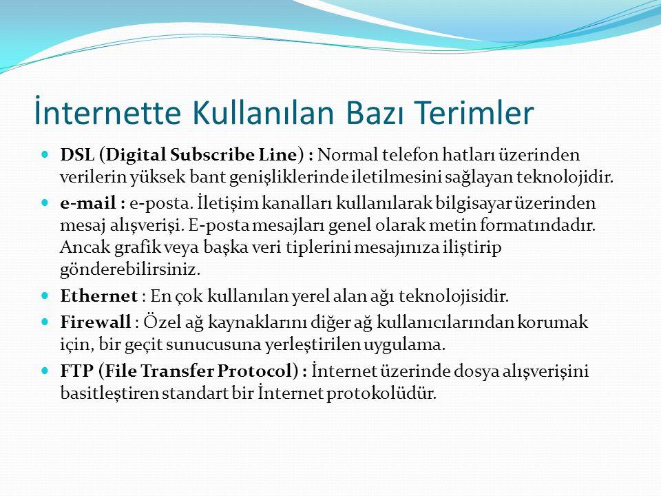 İnternette Kullanılan Bazı Terimler  DSL (Digital Subscribe Line) : Normal telefon hatları üzerinden verilerin yüksek bant genişliklerinde iletilmesi