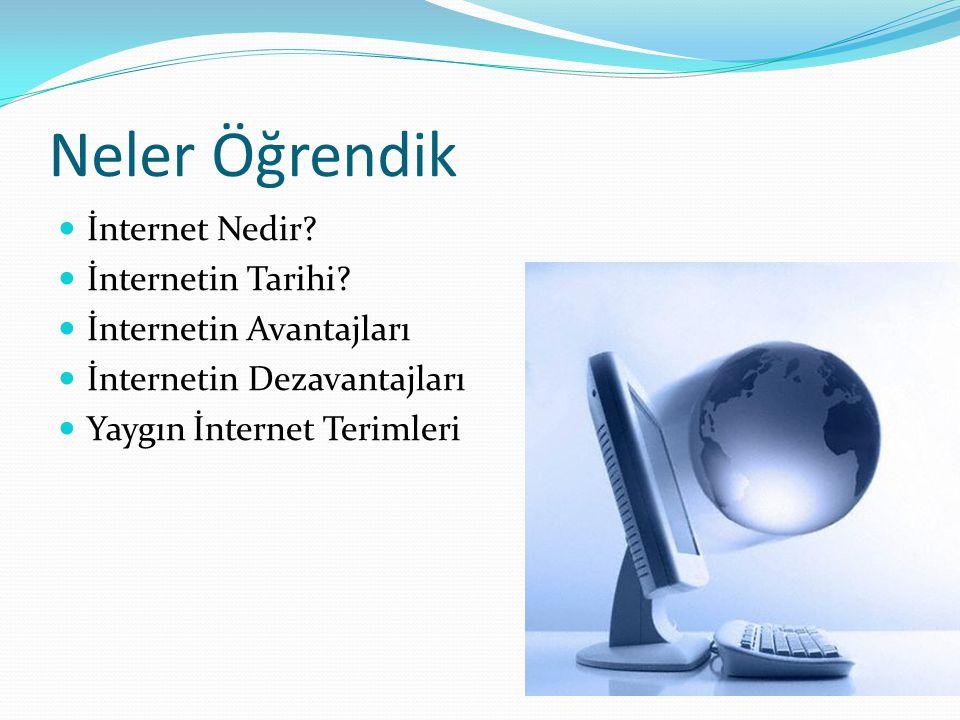 Neler Öğrendik  İnternet Nedir?  İnternetin Tarihi?  İnternetin Avantajları  İnternetin Dezavantajları  Yaygın İnternet Terimleri