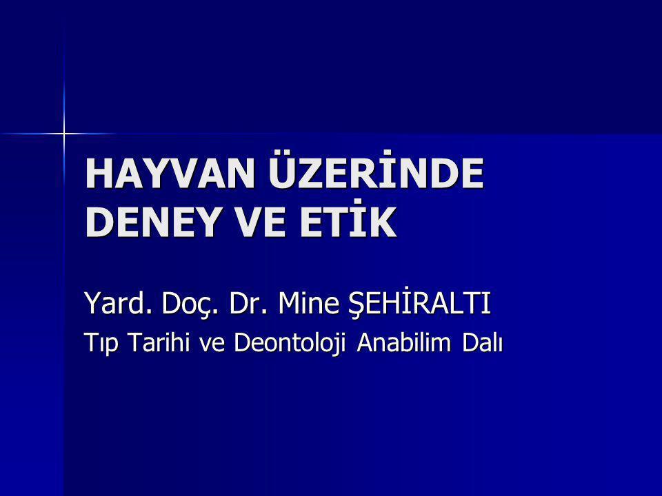 HAYVAN ÜZERİNDE DENEY VE ETİK Yard. Doç. Dr. Mine ŞEHİRALTI Tıp Tarihi ve Deontoloji Anabilim Dalı