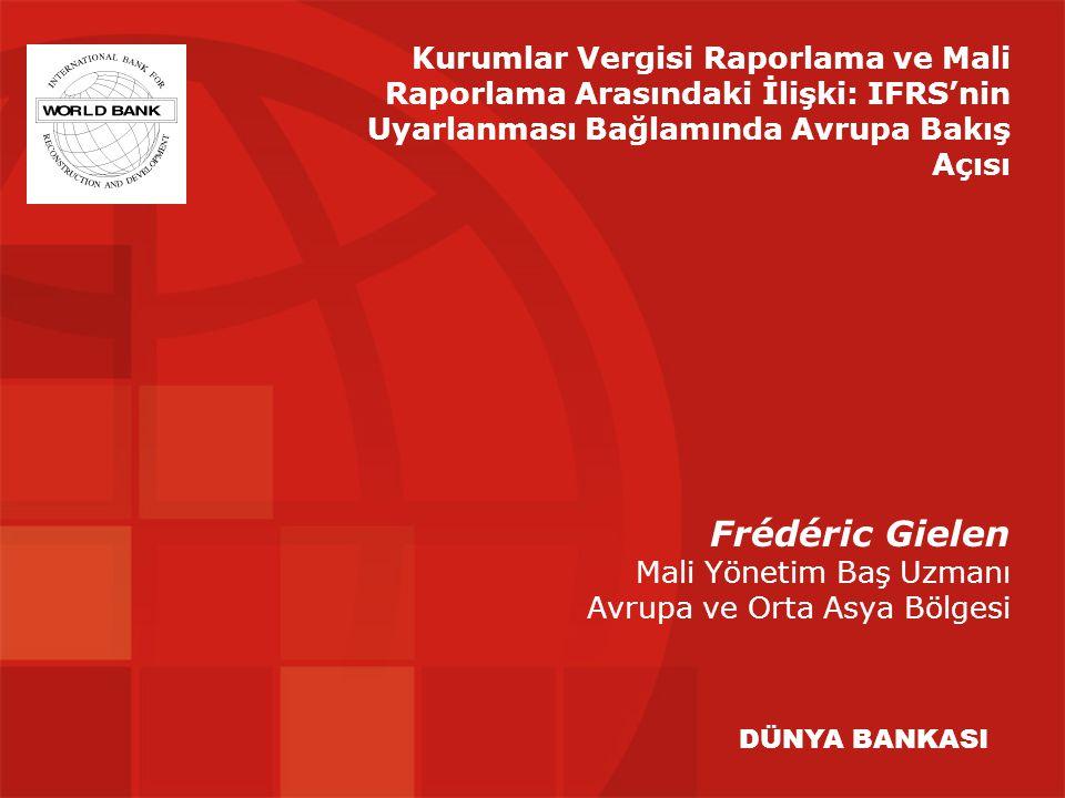 Frédéric Gielen Mali Yönetim Baş Uzmanı Avrupa ve Orta Asya Bölgesi DÜNYA BANKASI Kurumlar Vergisi Raporlama ve Mali Raporlama Arasındaki İlişki: IFRS'nin Uyarlanması Bağlamında Avrupa Bakış Açısı
