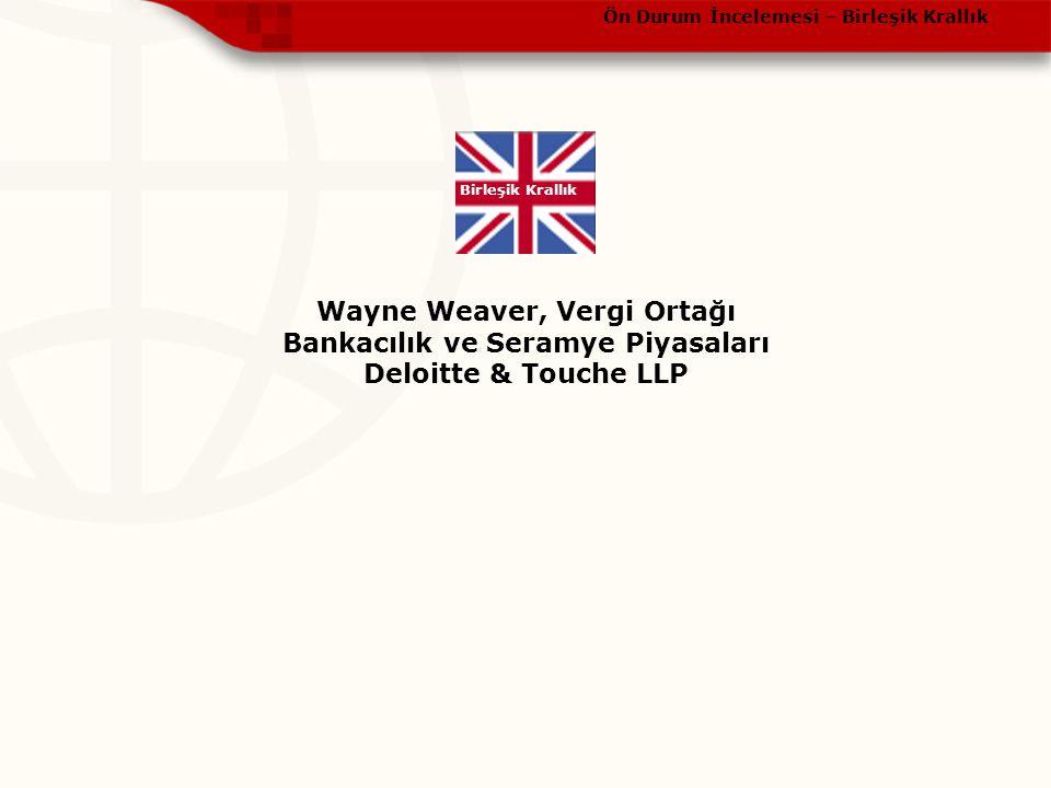 Ön Durum İncelemesi – Birleşik Krallık Birleşik Krallık Wayne Weaver, Vergi Ortağı Bankacılık ve Seramye Piyasaları Deloitte & Touche LLP