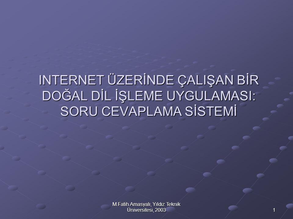 M.Fatih Amasyalı, Yıldız Teknik Üniversitesi, 2003 1 INTERNET ÜZERİNDE ÇALIŞAN BİR DOĞAL DİL İŞLEME UYGULAMASI: SORU CEVAPLAMA SİSTEMİ