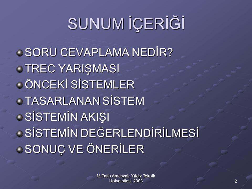 2 M.Fatih Amasyalı, Yıldız Teknik Üniversitesi, 2003 SUNUM İÇERİĞİ SORU CEVAPLAMA NEDİR? TREC YARIŞMASI ÖNCEKİ SİSTEMLER TASARLANAN SİSTEM SİSTEMİN AK