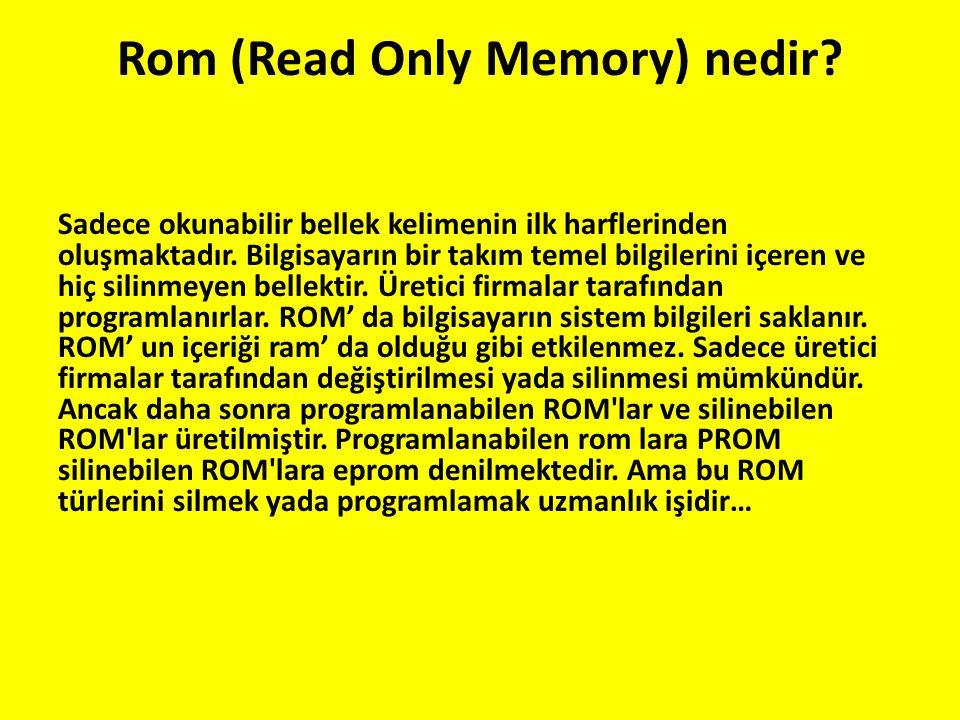 Rom (Read Only Memory) nedir? Sadece okunabilir bellek kelimenin ilk harflerinden oluşmaktadır. Bilgisayarın bir takım temel bilgilerini içeren ve hiç