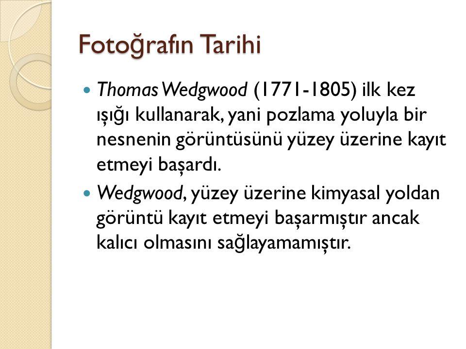 Foto ğ rafın Tarihi  Thomas Wedgwood (1771-1805) ilk kez ışı ğ ı kullanarak, yani pozlama yoluyla bir nesnenin görüntüsünü yüzey üzerine kayıt etmeyi