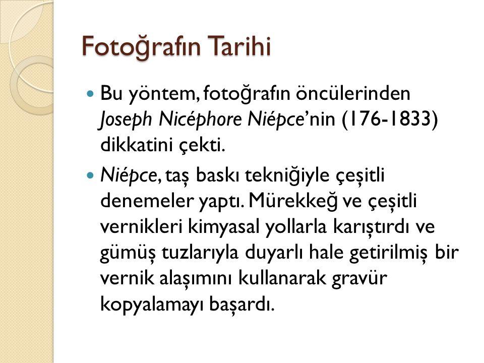 Foto ğ rafın Tarihi  Bu yöntem, foto ğ rafın öncülerinden Joseph Nicéphore Niépce'nin (176-1833) dikkatini çekti.  Niépce, taş baskı tekni ğ iyle çe