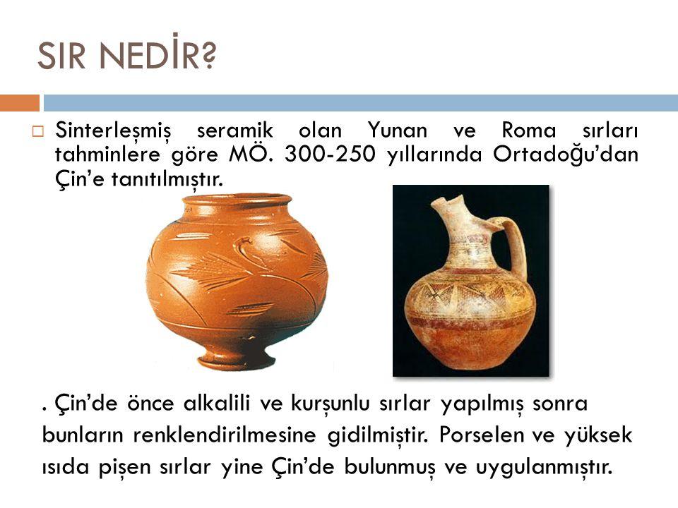  Sinterleşmiş seramik olan Yunan ve Roma sırları tahminlere göre MÖ. 300-250 yıllarında Ortado ğ u'dan Çin'e tanıtılmıştır. SIR NED İ R?. Çin'de önce