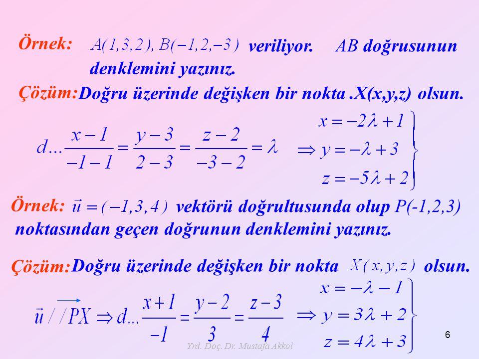 Yrd. Doç. Dr. Mustafa Akkol 6 Örnek: vektörü doğrultusunda olup P(-1,2,3) noktasından geçen doğrunun denklemini yazınız. Çözüm: Doğru üzerinde değişke