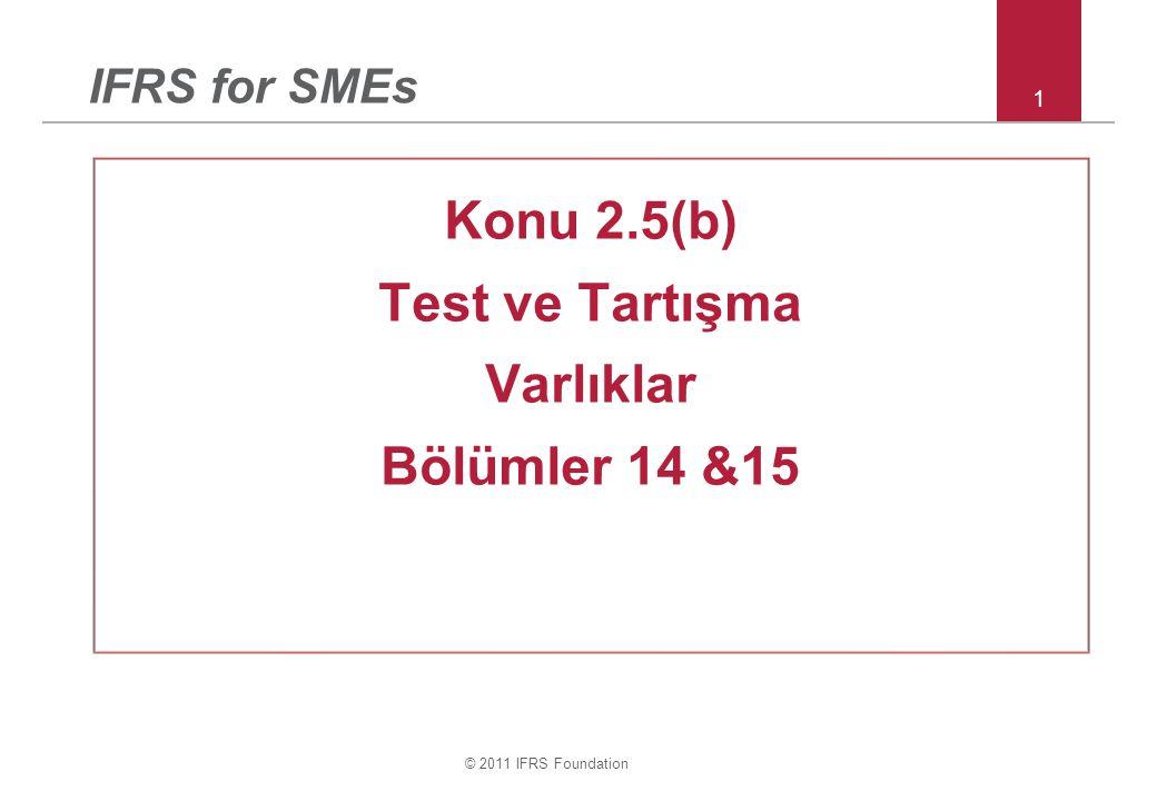 © 2011 IFRS Foundation 1 IFRS for SMEs Konu 2.5(b) Test ve Tartışma Varlıklar Bölümler 14 &15