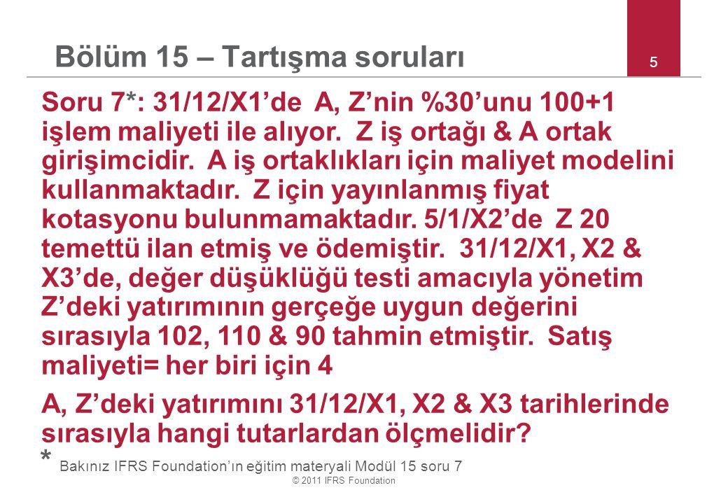 © 2011 IFRS Foundation 5 Bölüm 15 – Tartışma soruları Soru 7*: 31/12/X1'de A, Z'nin %30'unu 100+1 işlem maliyeti ile alıyor.