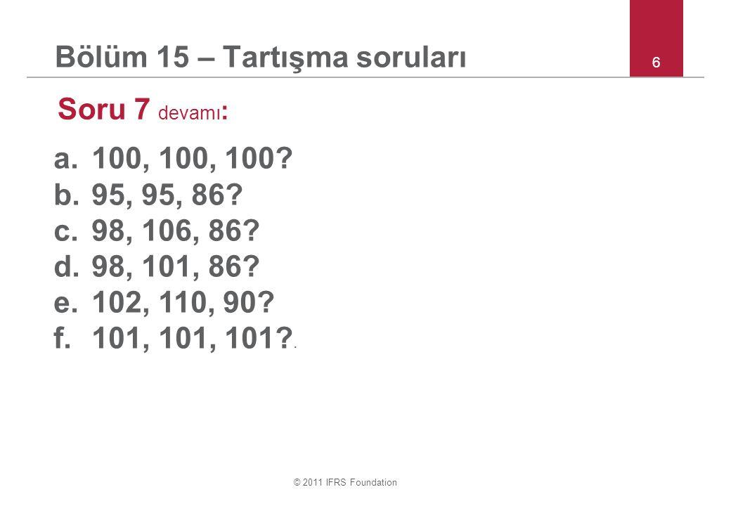 © 2011 IFRS Foundation 6 Bölüm 15 – Tartışma soruları Soru 7 devamı : a.100, 100, 100.