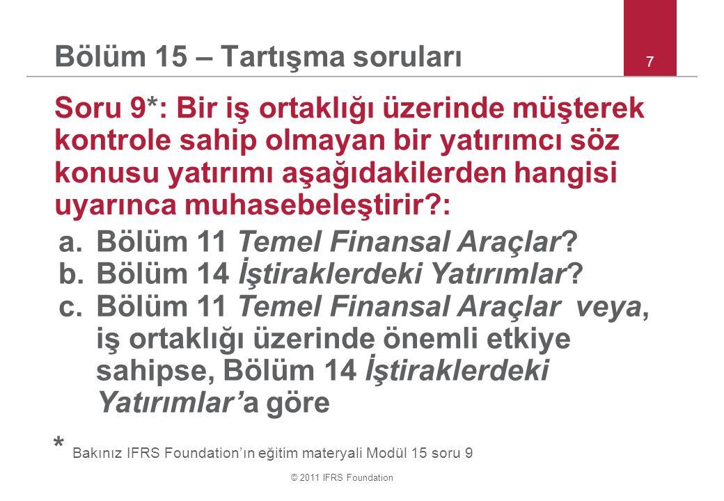 © 2011 IFRS Foundation 7 Bölüm 15 – Tartışma soruları Soru 9*: Bir iş ortaklığı üzerinde müşterek kontrole sahip olmayan bir yatırımcı söz konusu yatırımı aşağıdakilerden hangisi uyarınca muhasebeleştirir?: a.Bölüm 11 Temel Finansal Araçlar.