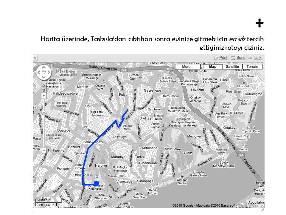 + Harita üzerinde, Taskısla'dan cıktıktan sonra en sık tercih ettiginiz yeme/içme mekanlarına olan ulasım rotanızı çiziniz.