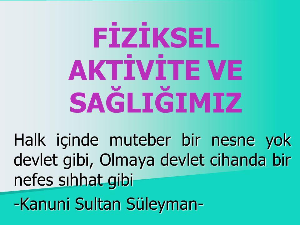 FİZİKSEL AKTİVİTE VE SAĞLIĞIMIZ Halk içinde muteber bir nesne yok devlet gibi, Olmaya devlet cihanda bir nefes sıhhat gibi -Kanuni Sultan Süleyman-