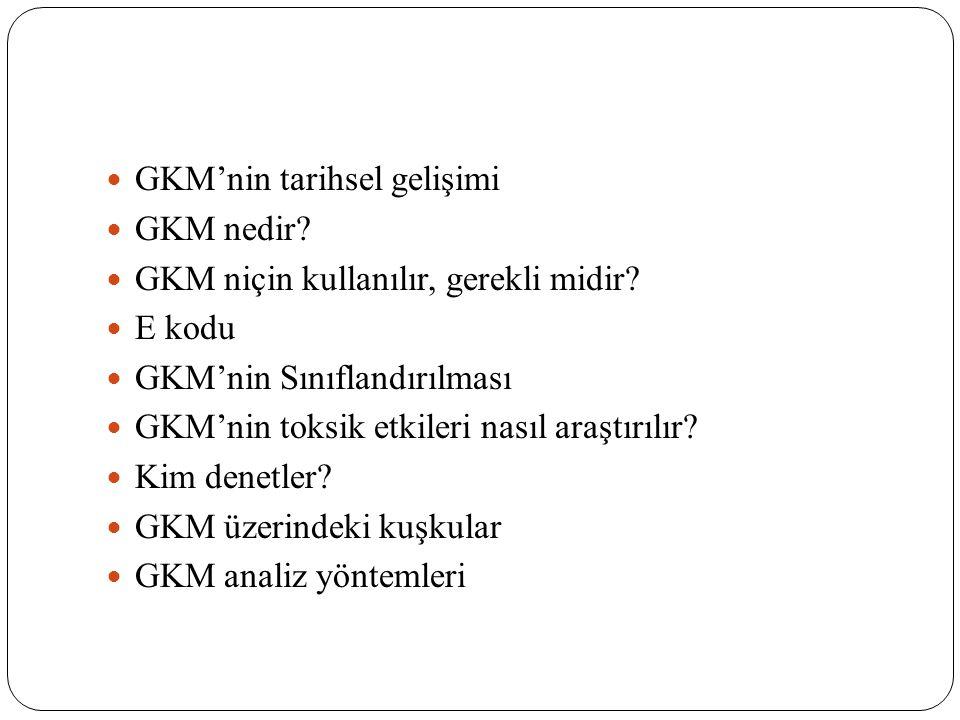  GKM'nin tarihsel gelişimi  GKM nedir?  GKM niçin kullanılır, gerekli midir?  E kodu  GKM'nin Sınıflandırılması  GKM'nin toksik etkileri nasıl a