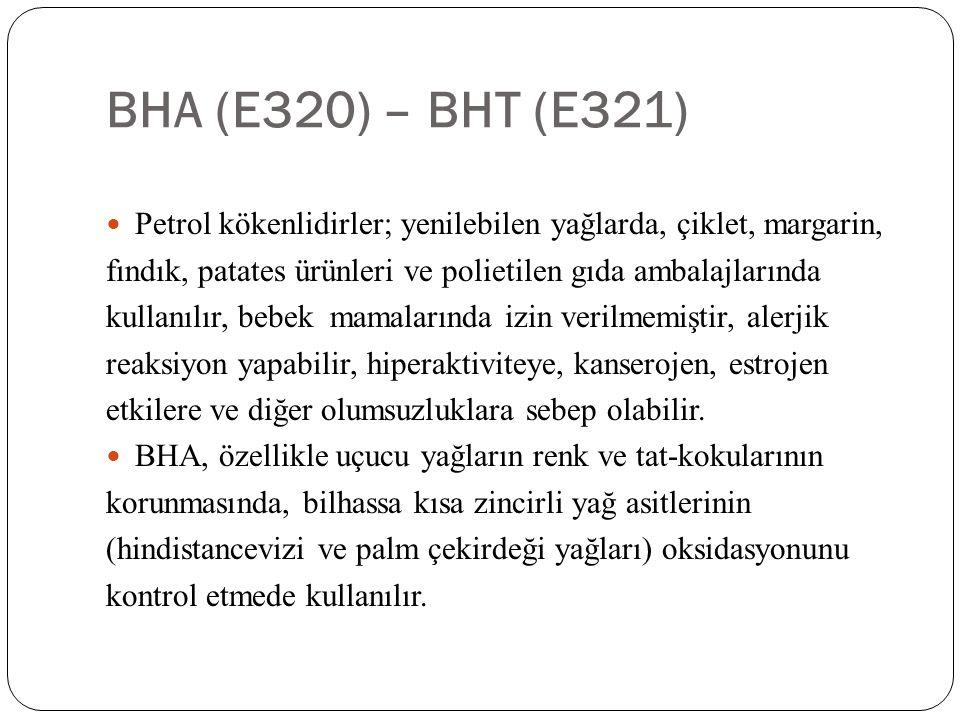 BHA (E320) – BHT (E321)  Petrol kökenlidirler; yenilebilen yağlarda, çiklet, margarin, fındık, patates ürünleri ve polietilen gıda ambalajlarında kul