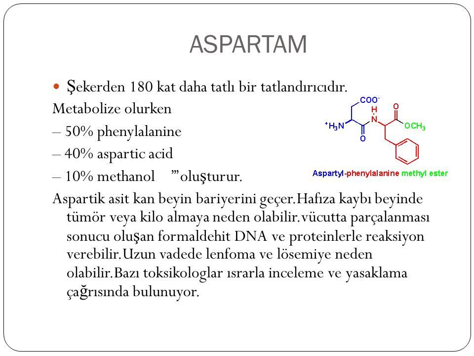 ASPARTAM  Ş ekerden 180 kat daha tatlı bir tatlandırıcıdır. Metabolize olurken – 50% phenylalanine – 40% aspartic acid – 10% methanol '''olu ş turur.