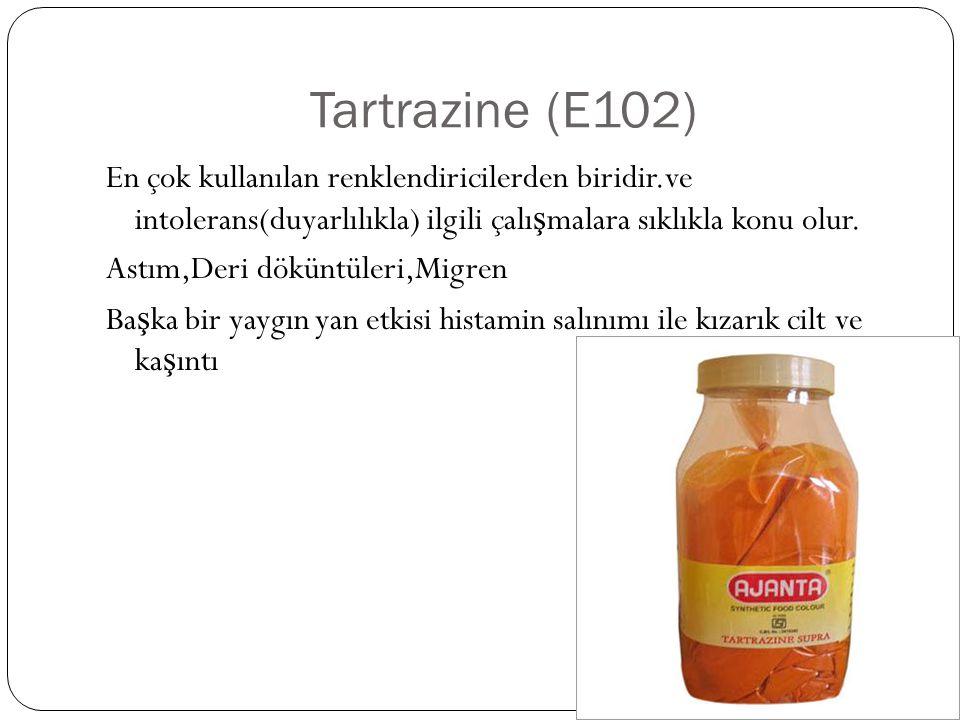 Tartrazine (E102) En çok kullanılan renklendiricilerden biridir.ve intolerans(duyarlılıkla) ilgili çalı ş malara sıklıkla konu olur. Astım,Deri dökünt