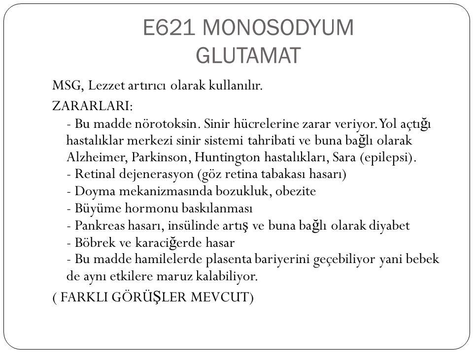 E621 MONOSODYUM GLUTAMAT MSG, Lezzet artırıcı olarak kullanılır. ZARARLARI: - Bu madde nörotoksin. Sinir hücrelerine zarar veriyor. Yol açtı ğ ı hasta