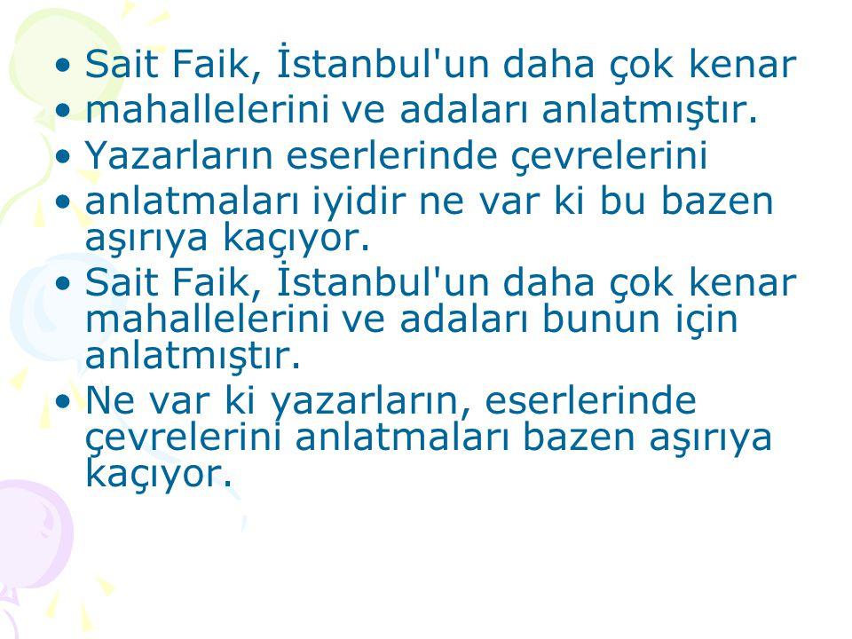 •Sait Faik, İstanbul'un daha çok kenar •mahallelerini ve adaları anlatmıştır. •Yazarların eserlerinde çevrelerini •anlatmaları iyidir ne var ki bu baz
