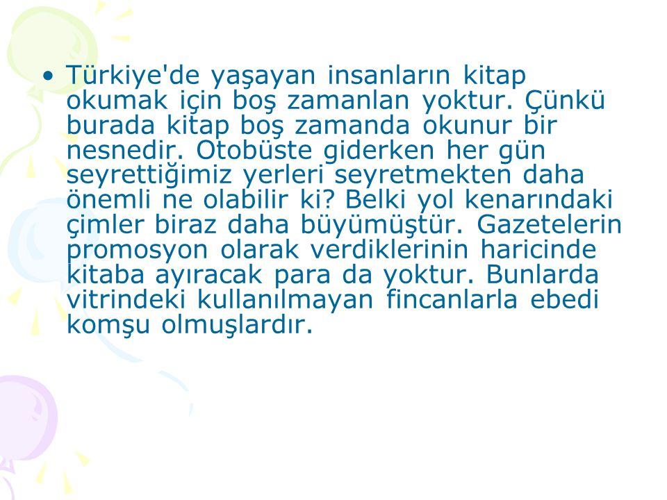 •Türkiye'de yaşayan insanların kitap okumak için boş zamanlan yoktur. Çünkü burada kitap boş zamanda okunur bir nesnedir. Otobüste giderken her gün se
