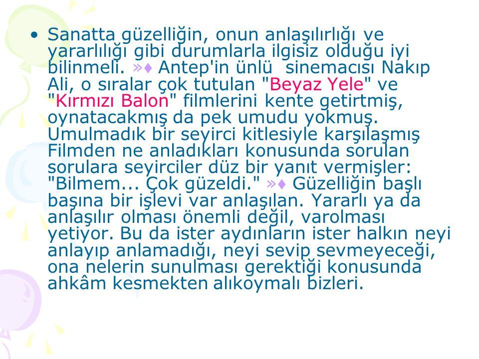 •Sanatta güzelliğin, onun anlaşılırlığı ve yararlılığı gibi durumlarla ilgisiz olduğu iyi bilinmeli. » ♦ Antep'in ünlü sinemacısı Nakıp Ali, o sıralar