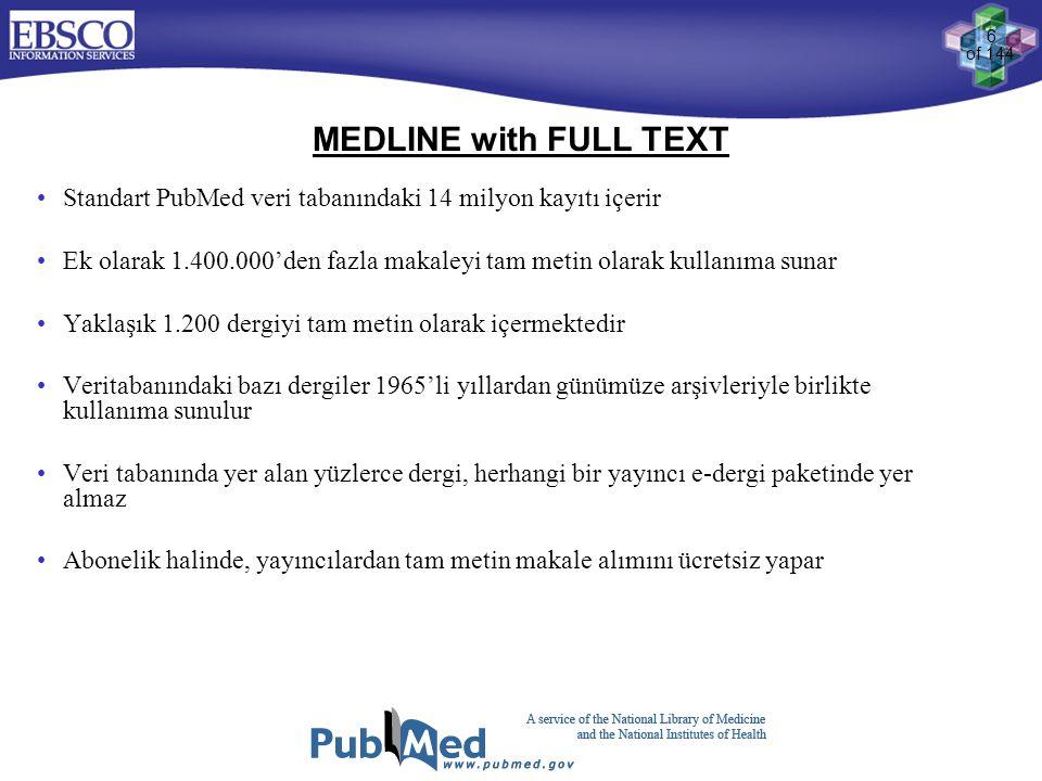 6 of 144 MEDLINE with FULL TEXT •Standart PubMed veri tabanındaki 14 milyon kayıtı içerir •Ek olarak 1.400.000'den fazla makaleyi tam metin olarak kul