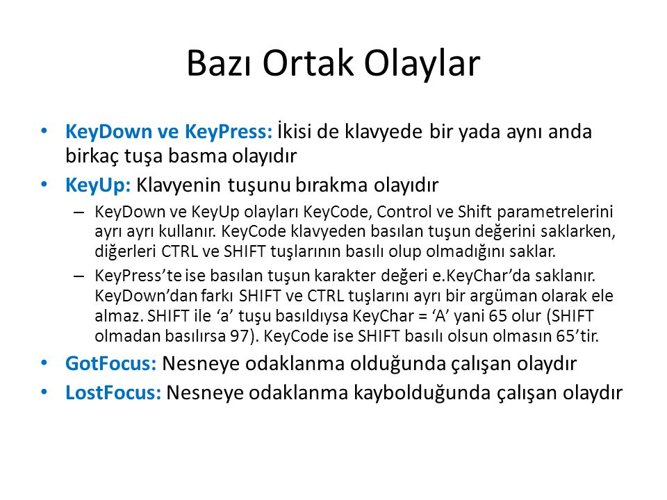 Bazı Ortak Olaylar • KeyDown ve KeyPress: İkisi de klavyede bir yada aynı anda birkaç tuşa basma olayıdır • KeyUp: Klavyenin tuşunu bırakma olayıdır – KeyDown ve KeyUp olayları KeyCode, Control ve Shift parametrelerini ayrı ayrı kullanır.