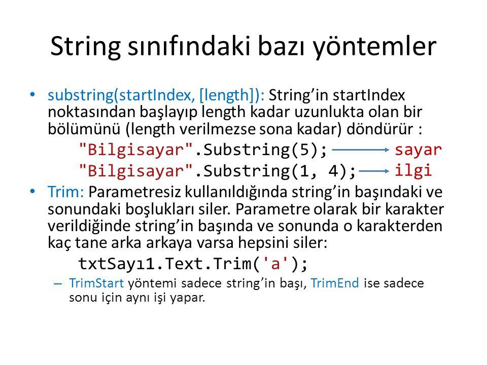 String sınıfındaki bazı yöntemler • substring(startIndex, [length]): String'in startIndex noktasından başlayıp length kadar uzunlukta olan bir bölümünü (length verilmezse sona kadar) döndürür : Bilgisayar .Substring(5); Bilgisayar .Substring(1, 4); • Trim: Parametresiz kullanıldığında string'in başındaki ve sonundaki boşlukları siler.