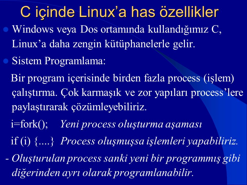 C içinde Linux'a has özellikler  Windows veya Dos ortamında kullandığımız C, Linux'a daha zengin kütüphanelerle gelir.  Sistem Programlama: Bir prog