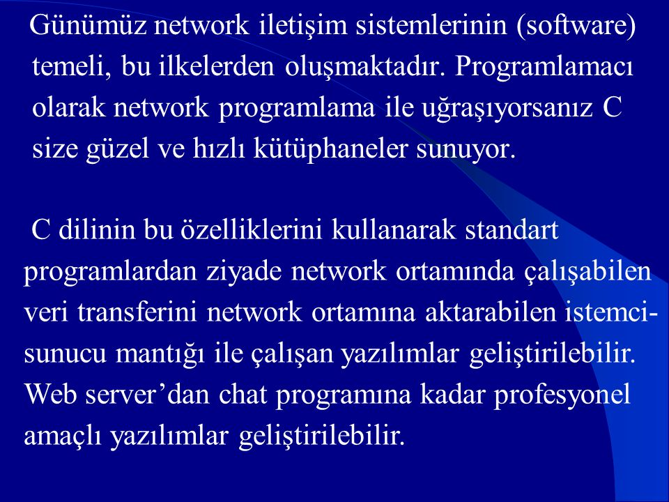 Günümüz network iletişim sistemlerinin (software) temeli, bu ilkelerden oluşmaktadır. Programlamacı olarak network programlama ile uğraşıyorsanız C si