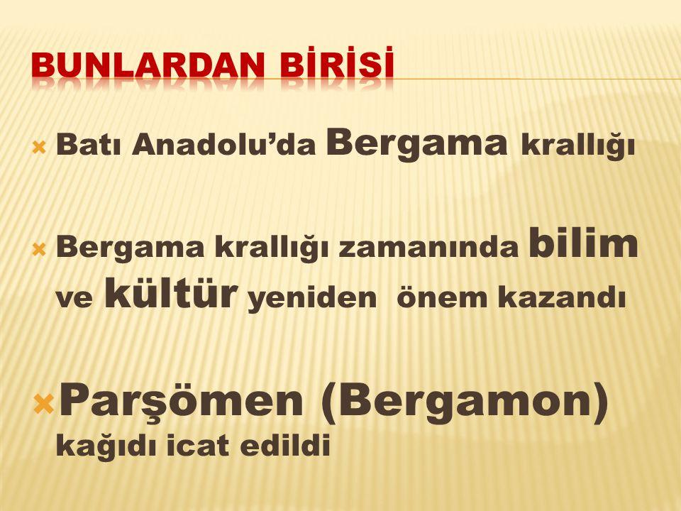  Batı Anadolu'da Bergama krallığı  Bergama krallığı zamanında bilim ve kültür yeniden önem kazandı  Parşömen (Bergamon) kağıdı icat edildi