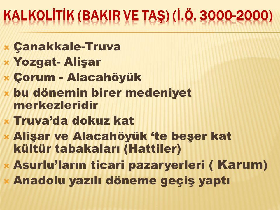  Çanakkale-Truva  Yozgat- Alişar  Çorum - Alacahöyük  bu dönemin birer medeniyet merkezleridir  Truva'da dokuz kat  Alişar ve Alacahöyük 'te beş