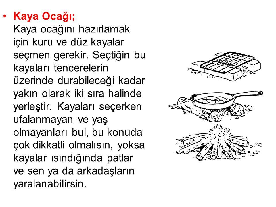 •Kaya Ocağı; Kaya ocağını hazırlamak için kuru ve düz kayalar seçmen gerekir. Seçtiğin bu kayaları tencerelerin üzerinde durabileceği kadar yakın olar