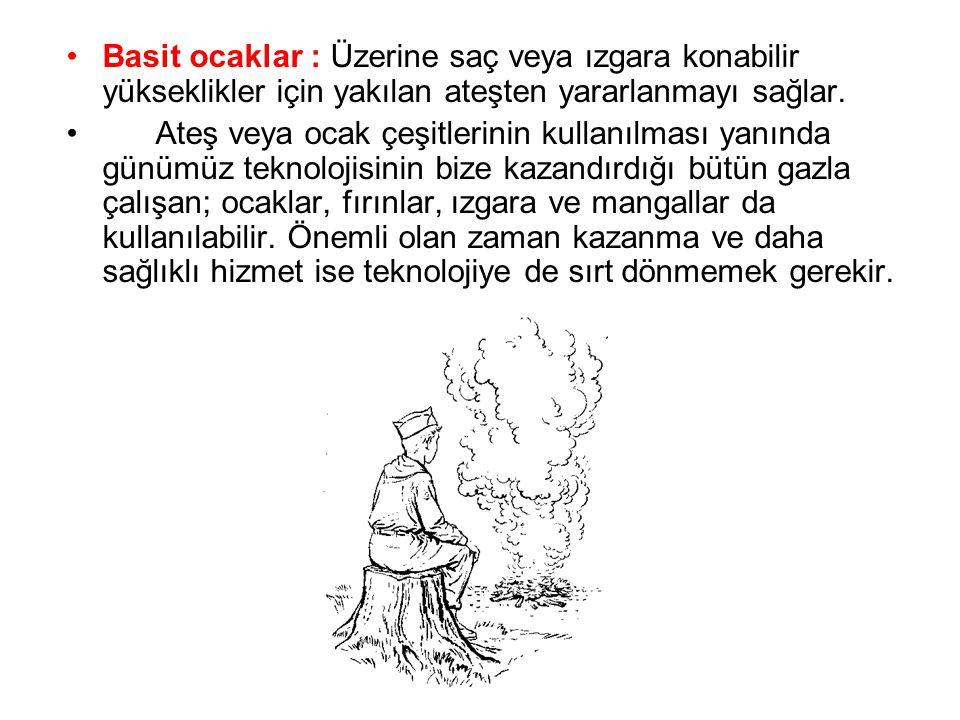 •Basit ocaklar : Üzerine saç veya ızgara konabilir yükseklikler için yakılan ateşten yararlanmayı sağlar. • Ateş veya ocak çeşitlerinin kullanılması y