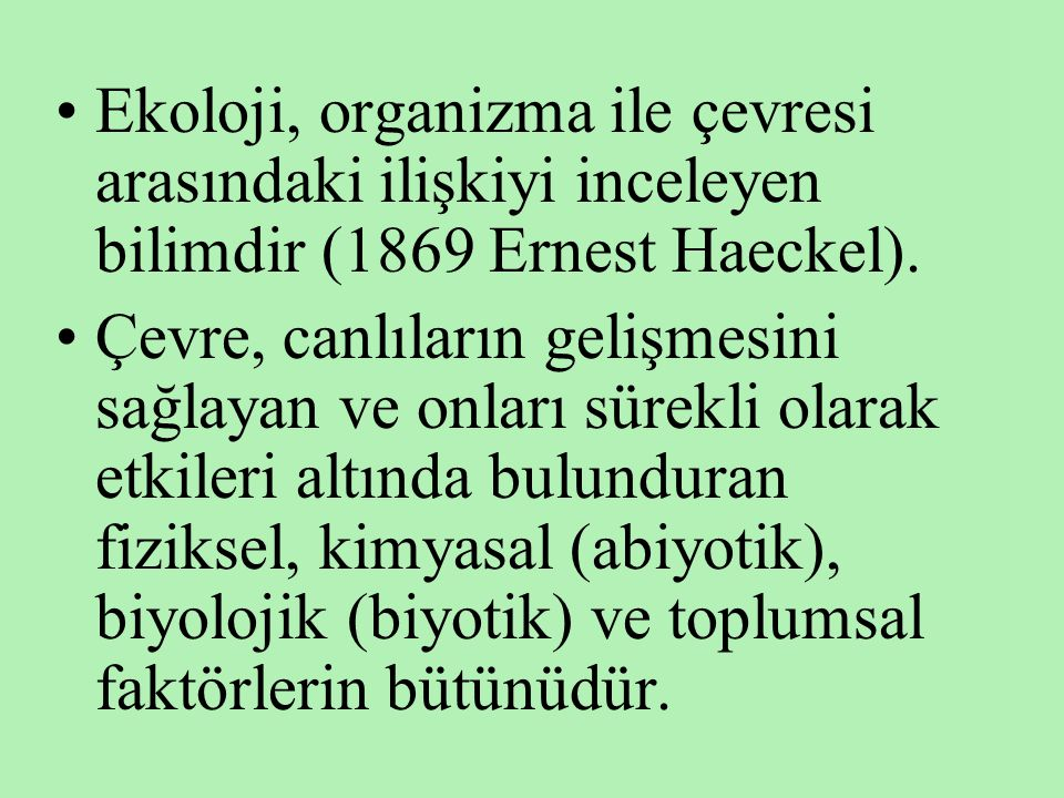 •Ekoloji, organizma ile çevresi arasındaki ilişkiyi inceleyen bilimdir (1869 Ernest Haeckel). •Çevre, canlıların gelişmesini sağlayan ve onları sürekl