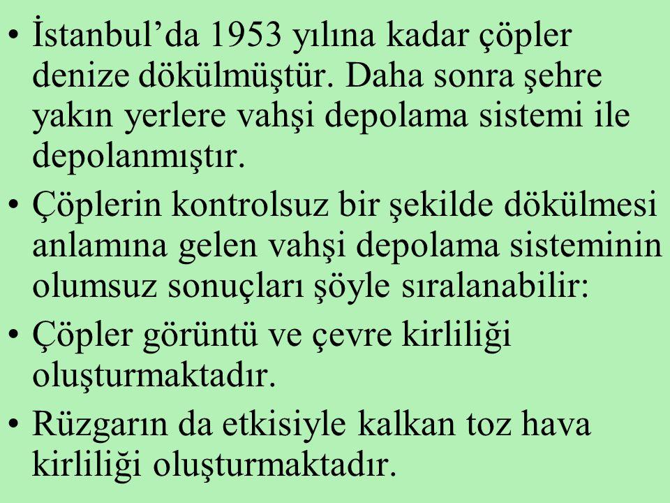 •İstanbul'da 1953 yılına kadar çöpler denize dökülmüştür. Daha sonra şehre yakın yerlere vahşi depolama sistemi ile depolanmıştır. •Çöplerin kontrolsu