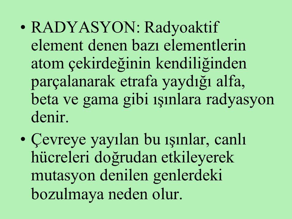 •RADYASYON: Radyoaktif element denen bazı elementlerin atom çekirdeğinin kendiliğinden parçalanarak etrafa yaydığı alfa, beta ve gama gibi ışınlara ra