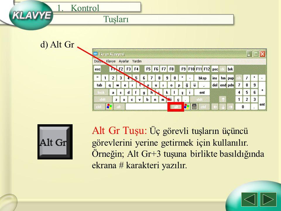 d) Alt Gr Alt Gr Tuşu: Üç görevli tuşların üçüncü görevlerini yerine getirmek için kullanılır. Örneğin; Alt Gr+3 tuşuna birlikte basıldığında ekrana #