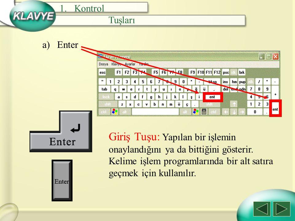 a)Enter Giriş Tuşu: Yapılan bir işlemin onaylandığını ya da bittiğini gösterir. Kelime işlem programlarında bir alt satıra geçmek için kullanılır. 1.K