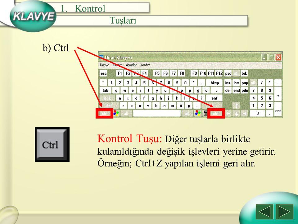 b) Ctrl Kontrol Tuşu: Diğer tuşlarla birlikte kulanıldığında değişik işlevleri yerine getirir. Örneğin; Ctrl+Z yapılan işlemi geri alır. 1.Kontrol Tuş