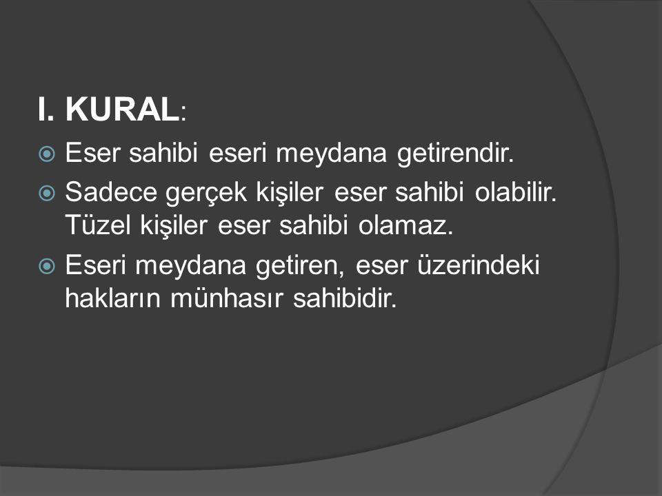 I. KURAL :  Eser sahibi eseri meydana getirendir.  Sadece gerçek kişiler eser sahibi olabilir. Tüzel kişiler eser sahibi olamaz.  Eseri meydana get