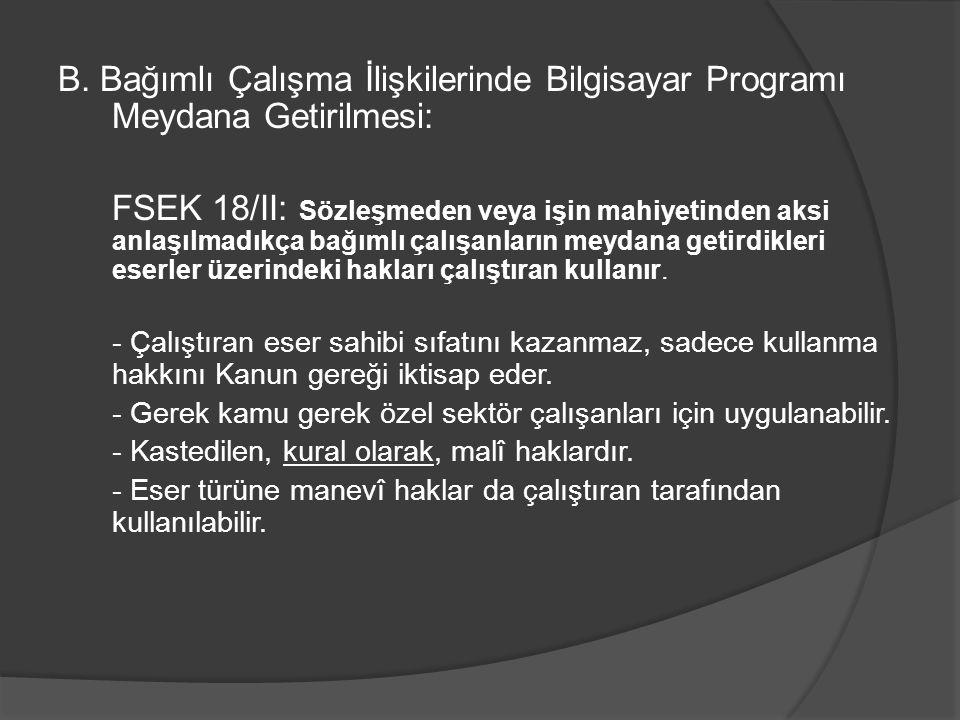 B. Bağımlı Çalışma İlişkilerinde Bilgisayar Programı Meydana Getirilmesi: FSEK 18/II: Sözleşmeden veya işin mahiyetinden aksi anlaşılmadıkça bağımlı ç
