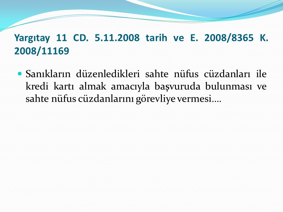 Yargıtay 11 CD. 5.11.2008 tarih ve E. 2008/8365 K. 2008/11169  Sanıkların düzenledikleri sahte nüfus cüzdanları ile kredi kartı almak amacıyla başvur